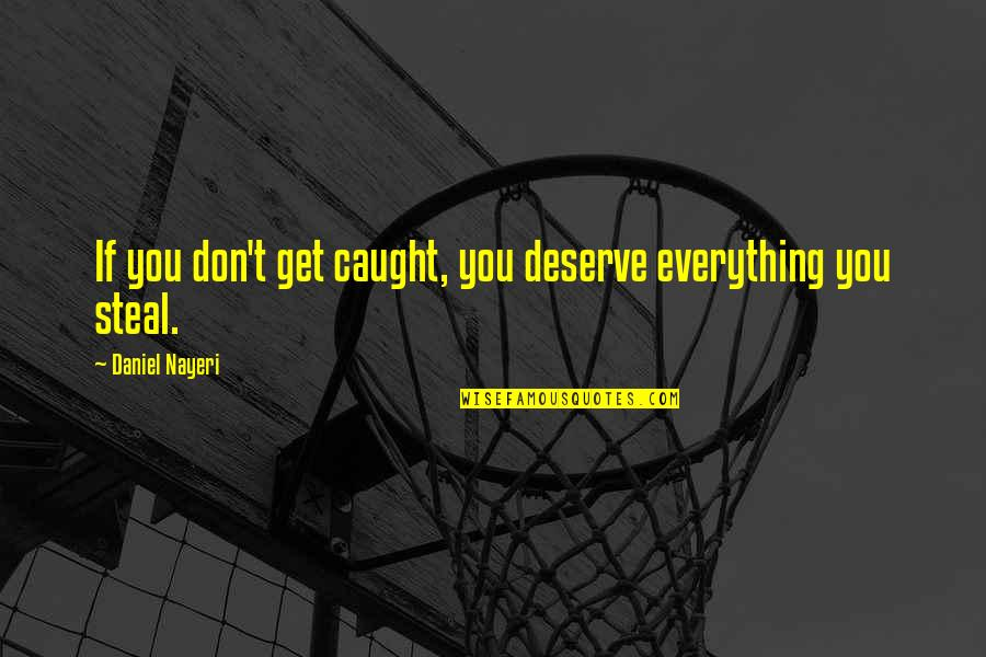 Deserve More Than This Quotes By Daniel Nayeri: If you don't get caught, you deserve everything