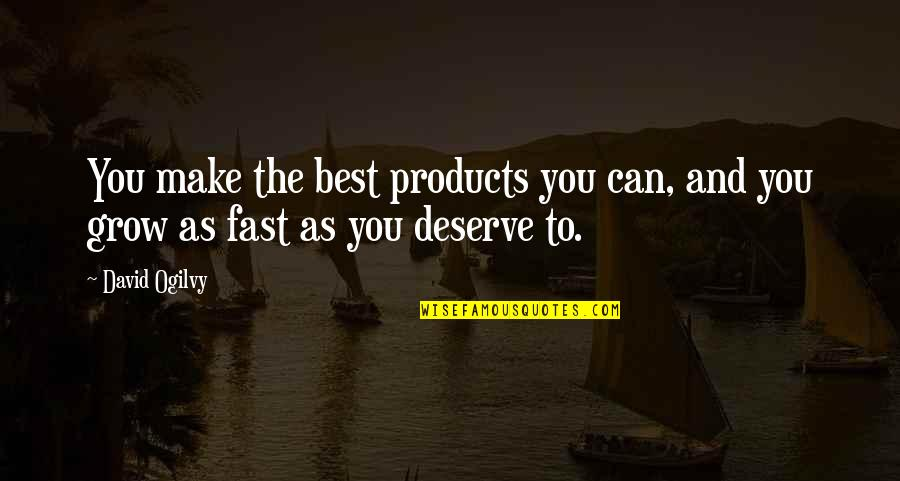 Deserve More Than This Quotes By David Ogilvy: You make the best products you can, and
