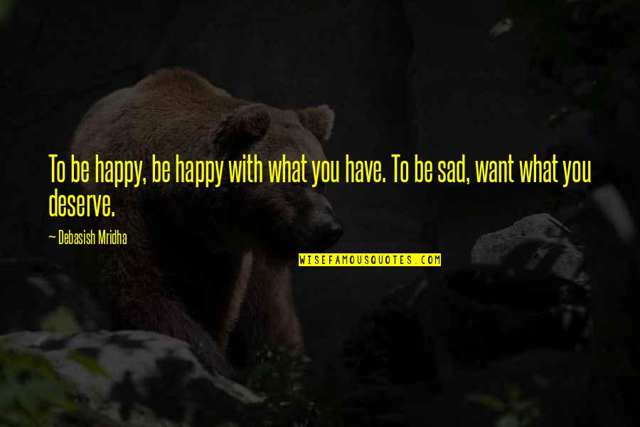 Deserve More Than This Quotes By Debasish Mridha: To be happy, be happy with what you