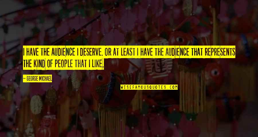 Deserve More Than This Quotes By George Michael: I have the audience I deserve. Or at