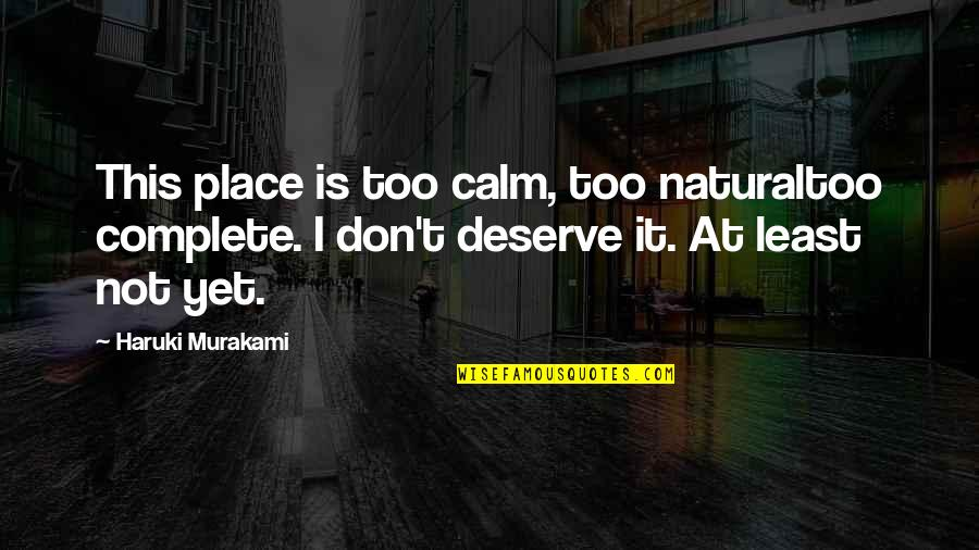 Deserve More Than This Quotes By Haruki Murakami: This place is too calm, too naturaltoo complete.