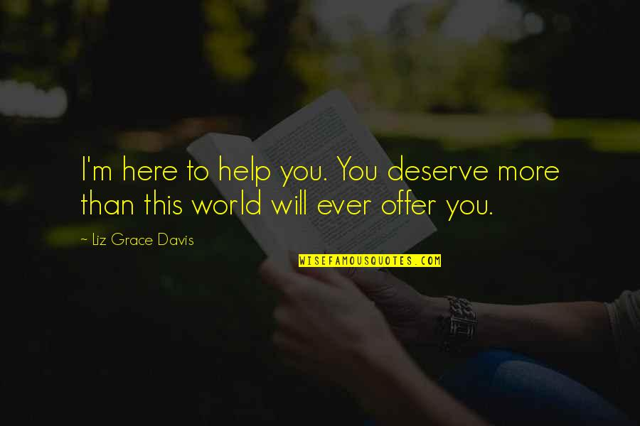 Deserve More Than This Quotes By Liz Grace Davis: I'm here to help you. You deserve more