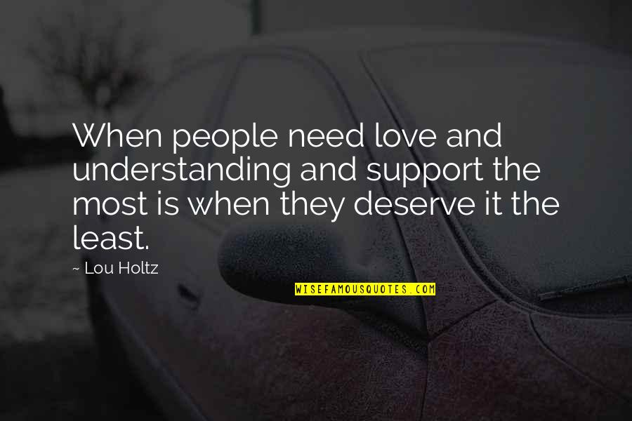 Deserve More Than This Quotes By Lou Holtz: When people need love and understanding and support