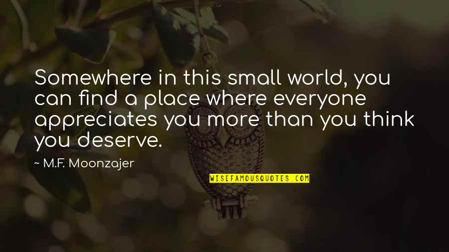 Deserve More Than This Quotes By M.F. Moonzajer: Somewhere in this small world, you can find