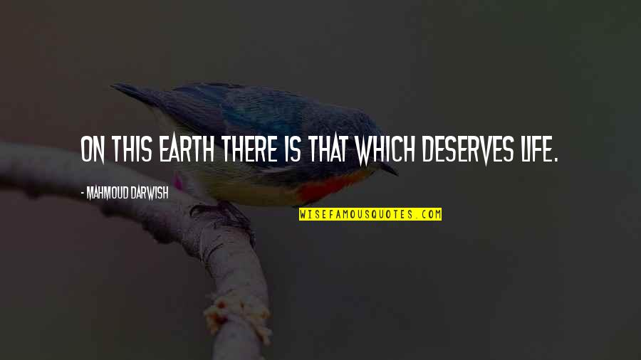 Deserve More Than This Quotes By Mahmoud Darwish: On this earth there is that which deserves