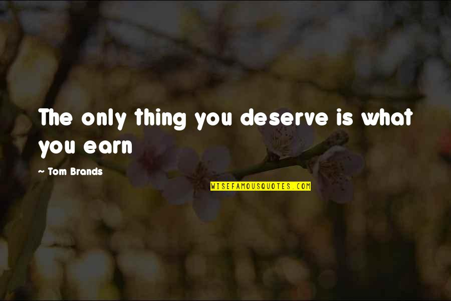 Deserve More Than This Quotes By Tom Brands: The only thing you deserve is what you