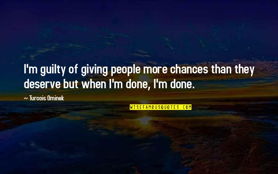 Deserve More Than This Quotes By Turcois Ominek: I'm guilty of giving people more chances than