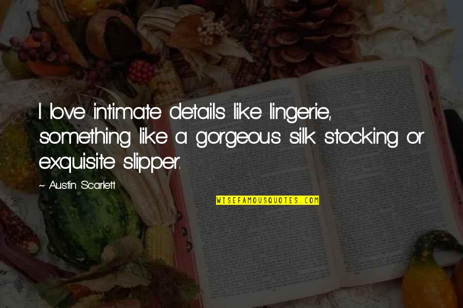 Deserving Better From A Guy Quotes By Austin Scarlett: I love intimate details like lingerie, something like