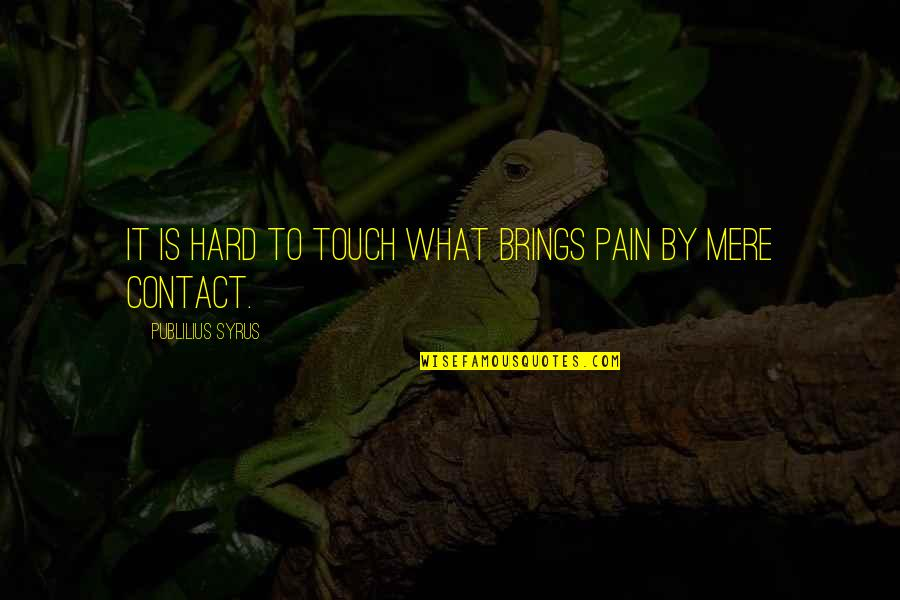 Deserving Better From A Guy Quotes By Publilius Syrus: It is hard to touch what brings pain