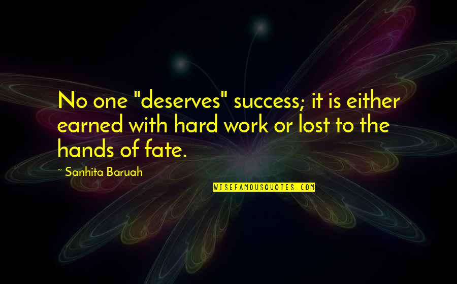 "Deserving Success Quotes By Sanhita Baruah: No one ""deserves"" success; it is either earned"