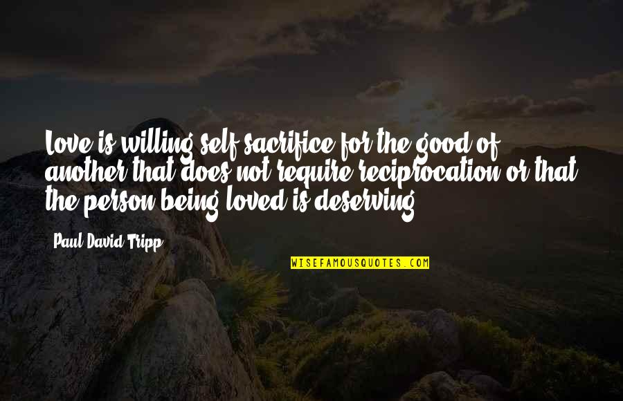 Deserving To Be Loved Quotes By Paul David Tripp: Love is willing self-sacrifice for the good of