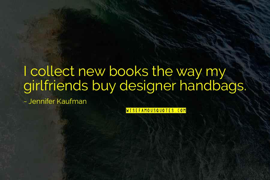 Designer Handbags Quotes By Jennifer Kaufman: I collect new books the way my girlfriends