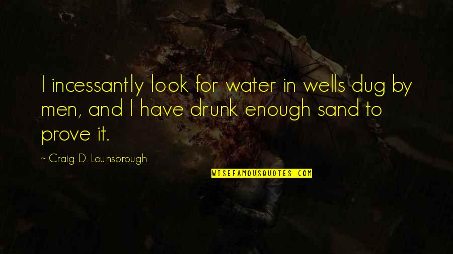 Desire And Longing Quotes By Craig D. Lounsbrough: I incessantly look for water in wells dug
