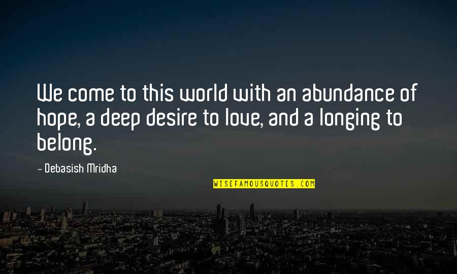 Desire And Longing Quotes By Debasish Mridha: We come to this world with an abundance