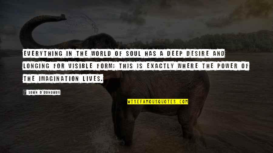 Desire And Longing Quotes By John O'Donohue: Everything in the world of soul has a