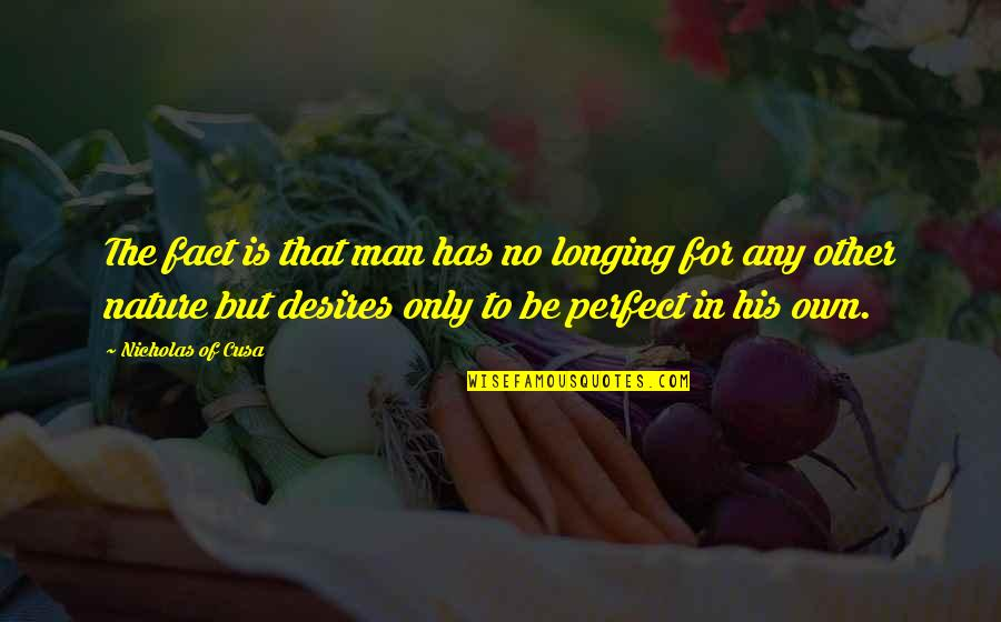 Desire And Longing Quotes By Nicholas Of Cusa: The fact is that man has no longing
