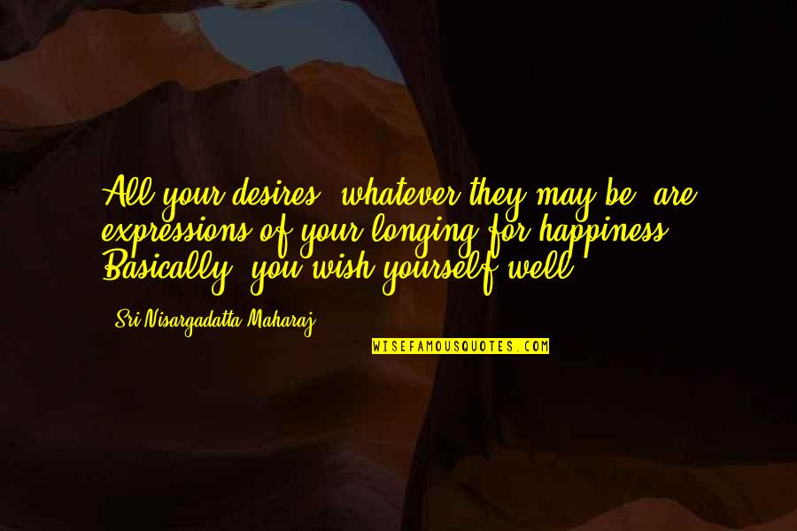 Desire And Longing Quotes By Sri Nisargadatta Maharaj: All your desires, whatever they may be, are