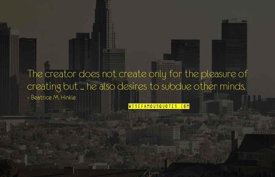 Desire And Pleasure Quotes By Beatrice M. Hinkle: The creator does not create only for the