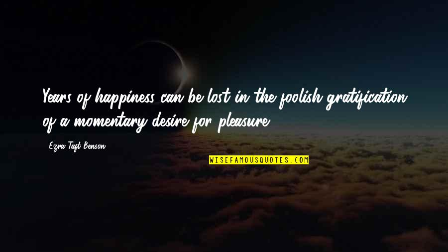 Desire And Pleasure Quotes By Ezra Taft Benson: Years of happiness can be lost in the