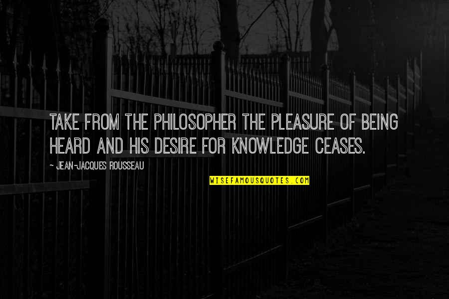 Desire And Pleasure Quotes By Jean-Jacques Rousseau: Take from the philosopher the pleasure of being