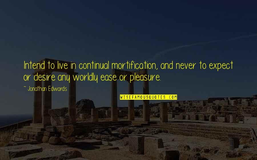 Desire And Pleasure Quotes By Jonathan Edwards: Intend to live in continual mortification, and never