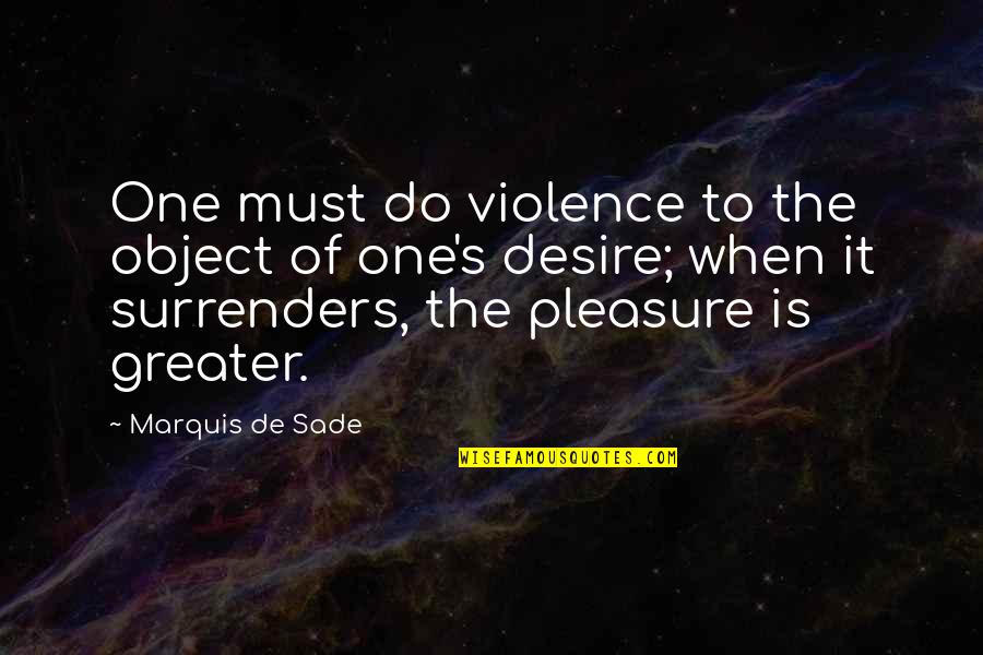 Desire And Pleasure Quotes By Marquis De Sade: One must do violence to the object of