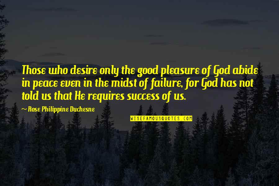 Desire And Pleasure Quotes By Rose Philippine Duchesne: Those who desire only the good pleasure of