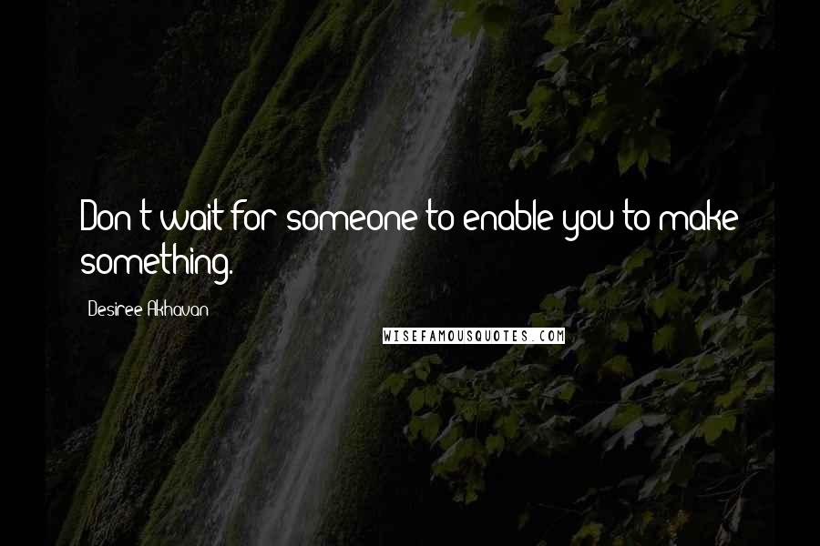 Desiree Akhavan quotes: Don't wait for someone to enable you to make something.