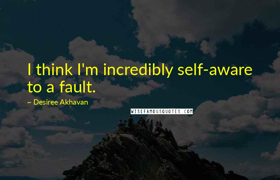 Desiree Akhavan quotes: I think I'm incredibly self-aware to a fault.