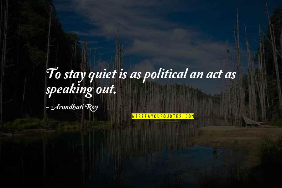 Desiree Movie Quotes By Arundhati Roy: To stay quiet is as political an act