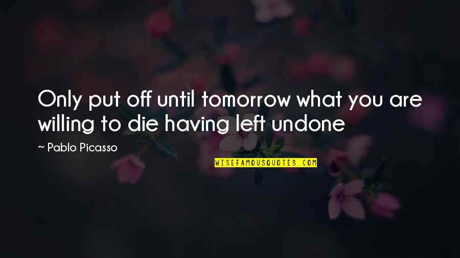 Desiree Movie Quotes By Pablo Picasso: Only put off until tomorrow what you are