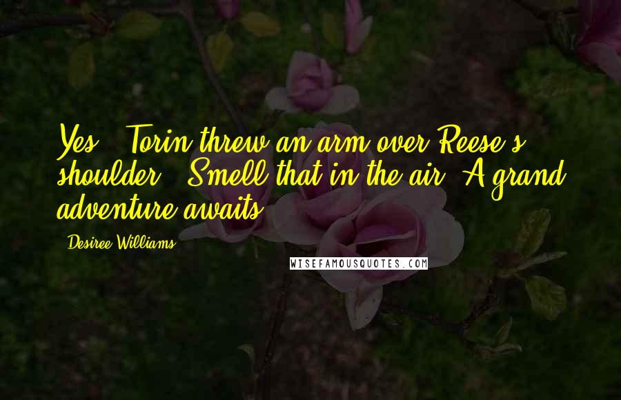 "Desiree Williams quotes: Yes!"" Torin threw an arm over Reese's shoulder. ""Smell that in the air? A grand adventure awaits."