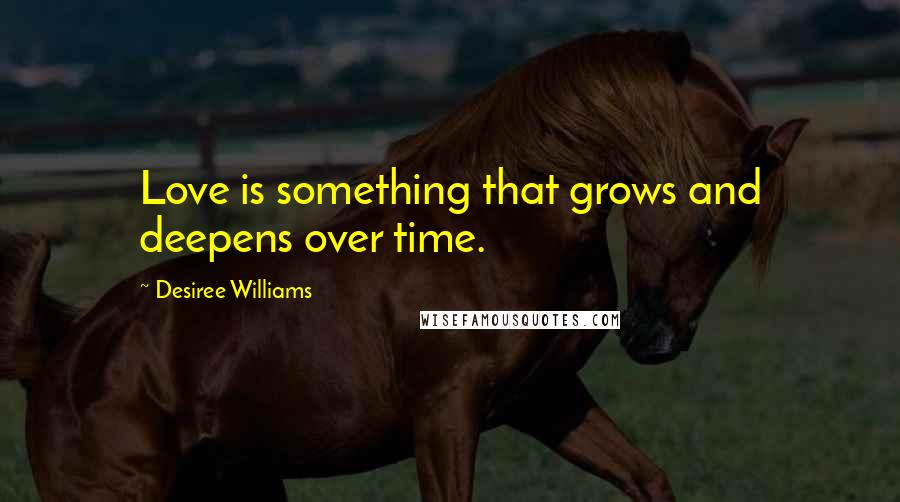 Desiree Williams quotes: Love is something that grows and deepens over time.