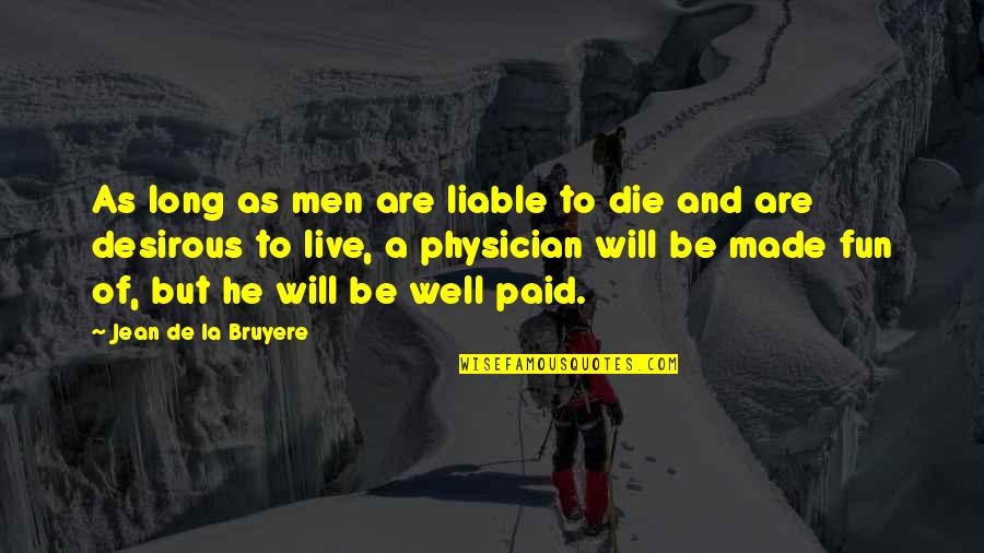Desirous Quotes By Jean De La Bruyere: As long as men are liable to die