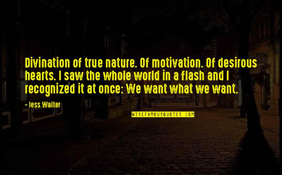 Desirous Quotes By Jess Walter: Divination of true nature. Of motivation. Of desirous