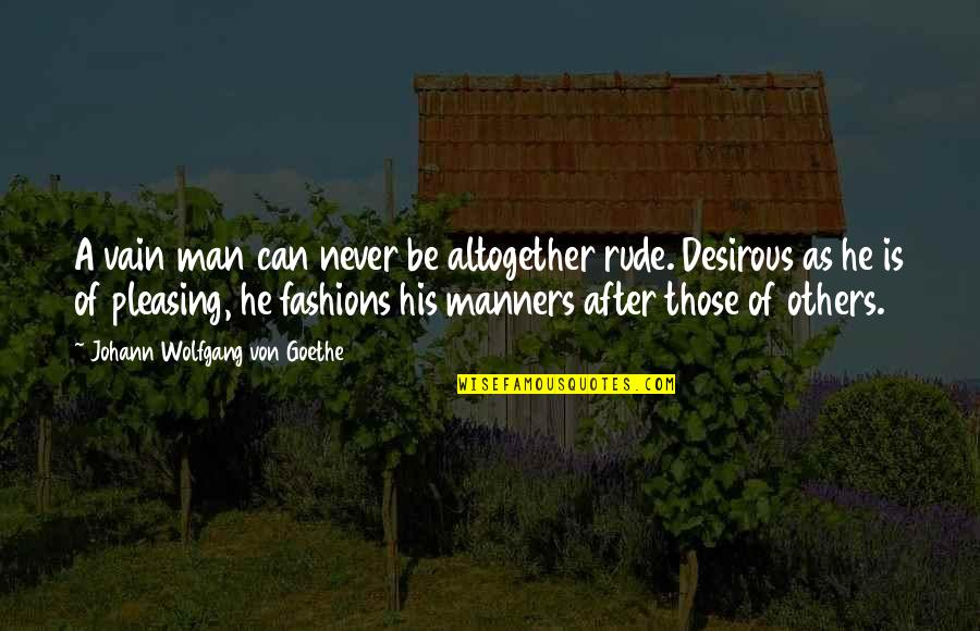 Desirous Quotes By Johann Wolfgang Von Goethe: A vain man can never be altogether rude.