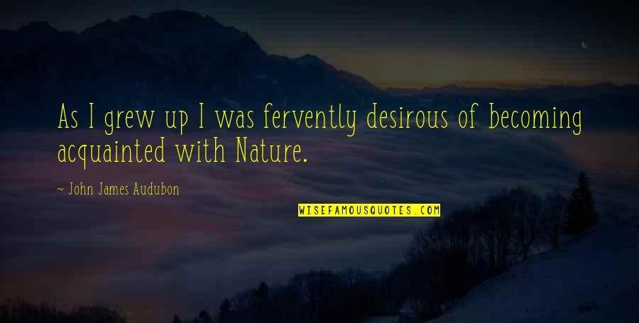 Desirous Quotes By John James Audubon: As I grew up I was fervently desirous