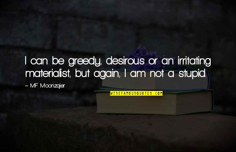 Desirous Quotes By M.F. Moonzajer: I can be greedy, desirous or an irritating