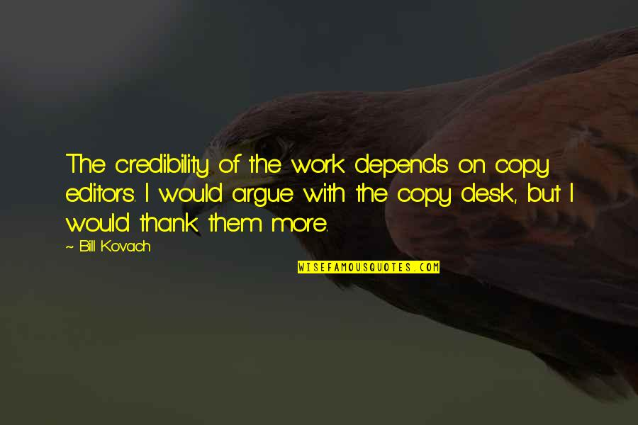 Desks Quotes By Bill Kovach: The credibility of the work depends on copy