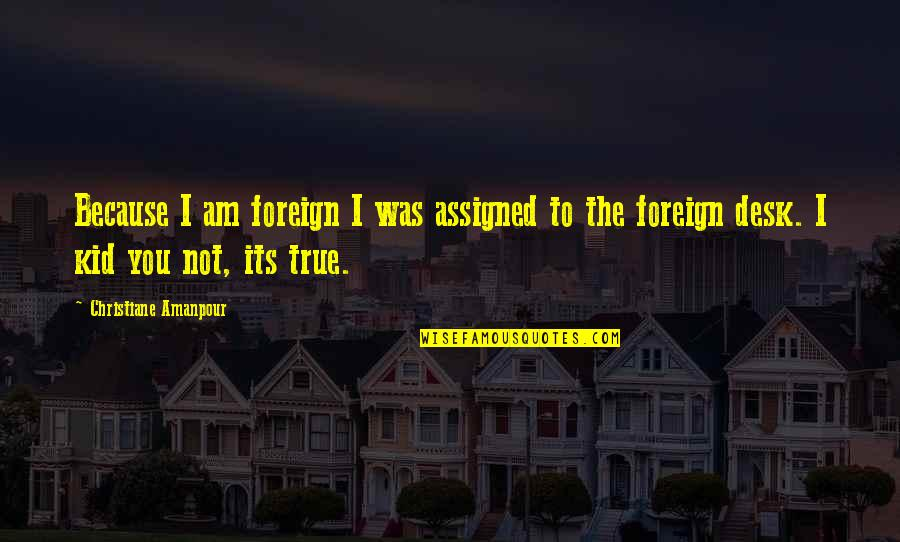 Desks Quotes By Christiane Amanpour: Because I am foreign I was assigned to