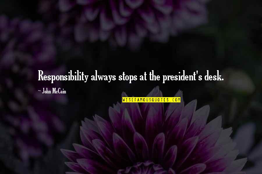 Desks Quotes By John McCain: Responsibility always stops at the president's desk.