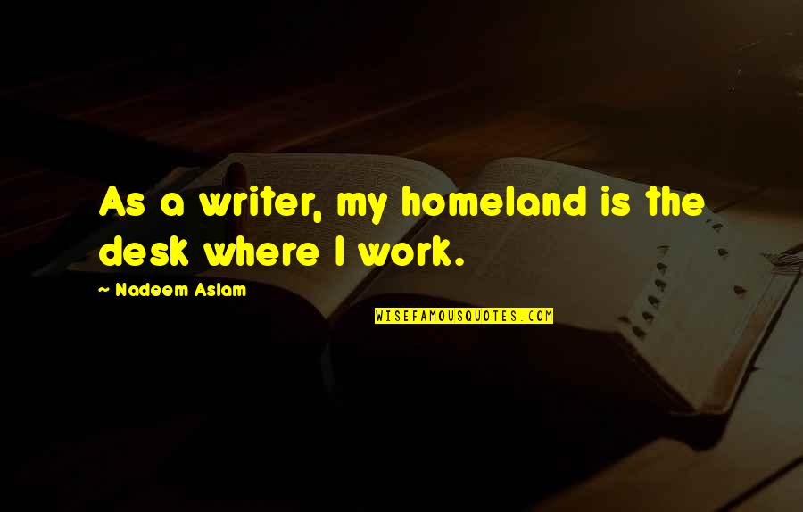 Desks Quotes By Nadeem Aslam: As a writer, my homeland is the desk