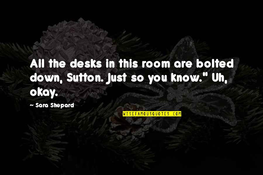 Desks Quotes By Sara Shepard: All the desks in this room are bolted