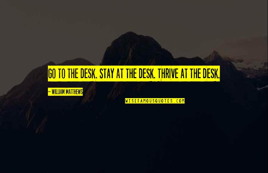 Desks Quotes By William Matthews: Go to the desk. Stay at the desk.