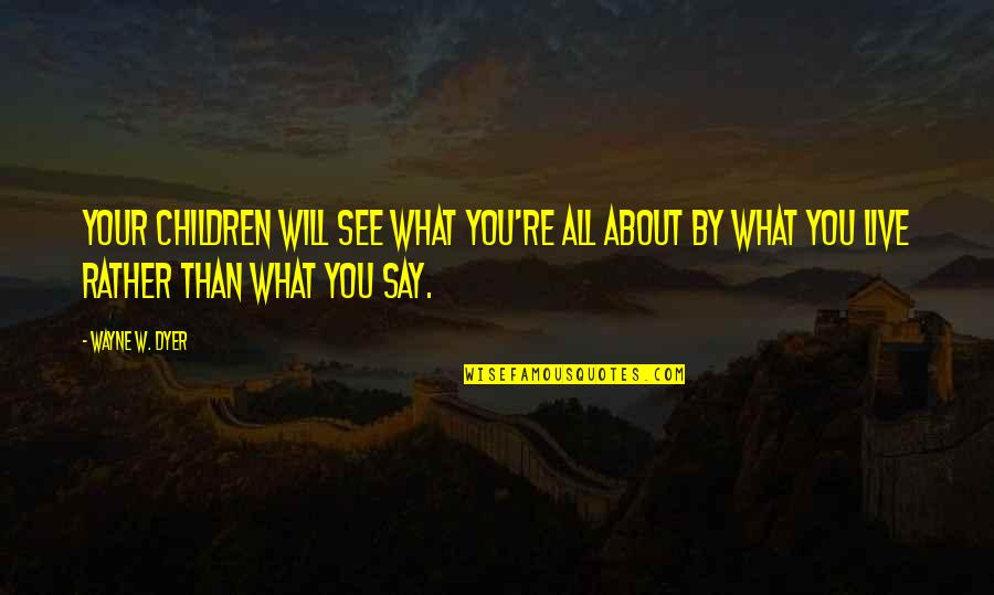 Desmond Edgley Quotes By Wayne W. Dyer: Your children will see what you're all about