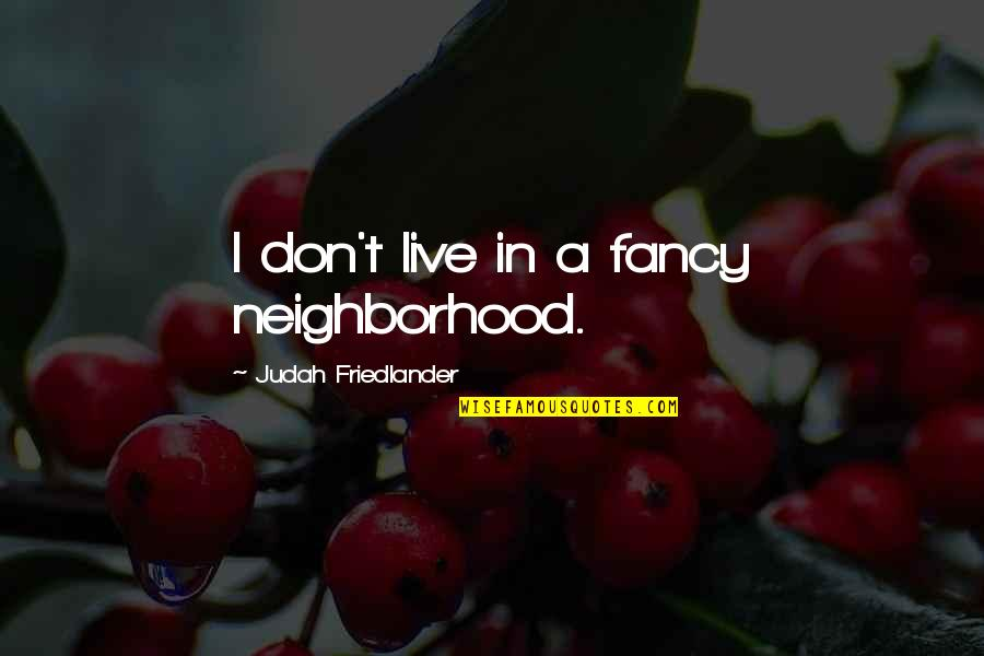 Desmond Hume Quotes By Judah Friedlander: I don't live in a fancy neighborhood.