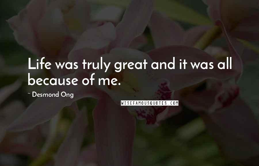 Desmond Ong quotes: Life was truly great and it was all because of me.