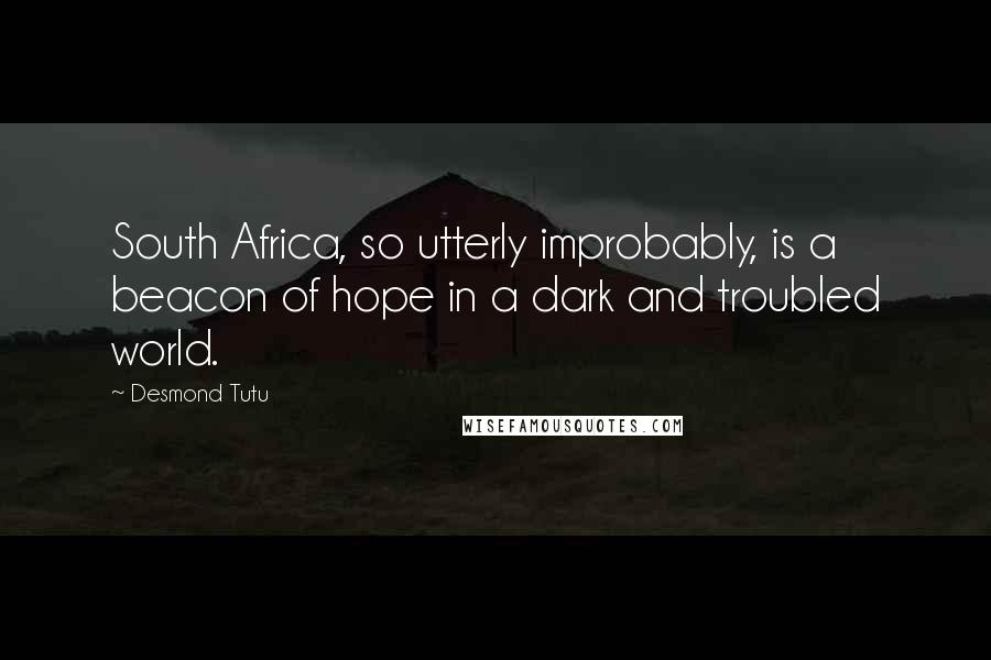 Desmond Tutu quotes: South Africa, so utterly improbably, is a beacon of hope in a dark and troubled world.