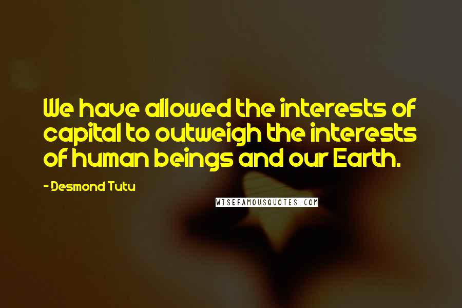 Desmond Tutu quotes: We have allowed the interests of capital to outweigh the interests of human beings and our Earth.