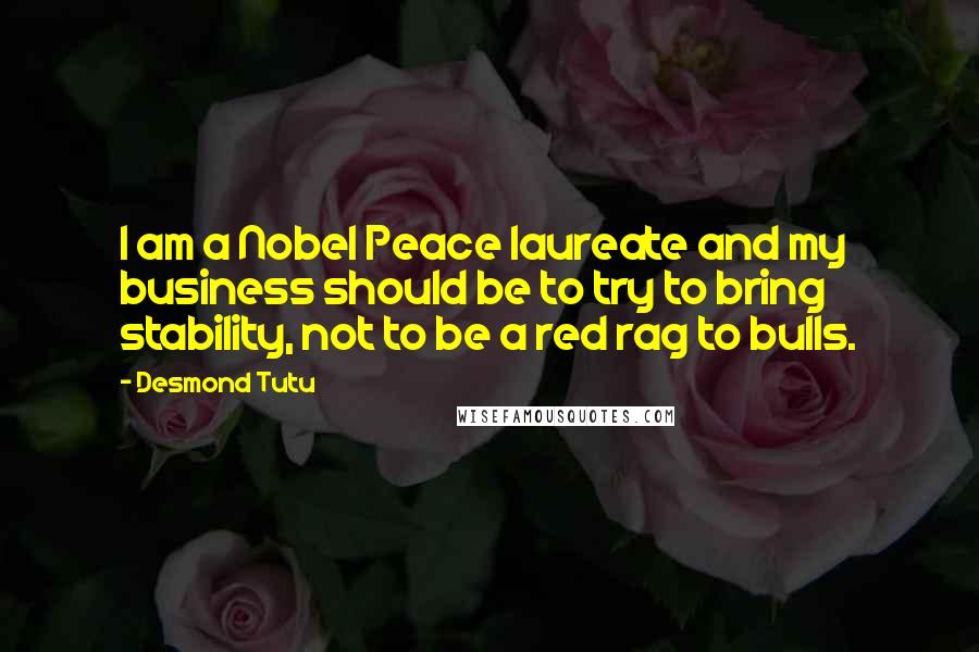 Desmond Tutu quotes: I am a Nobel Peace laureate and my business should be to try to bring stability, not to be a red rag to bulls.